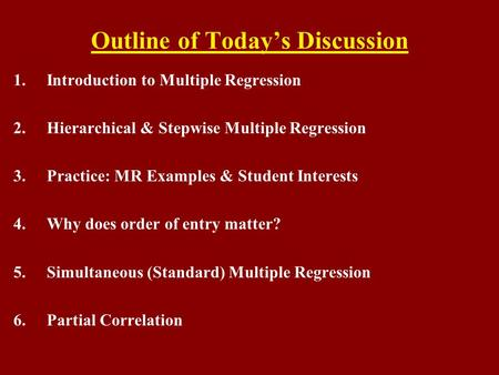 Outline of Today's Discussion 1.Introduction to Multiple Regression 2.Hierarchical & Stepwise Multiple Regression 3.Practice: MR Examples & Student Interests.