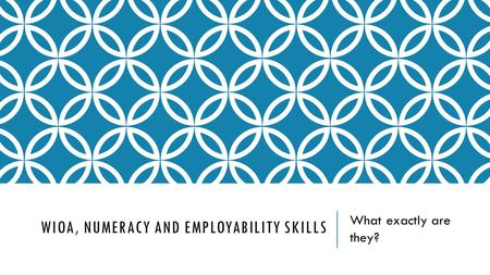WIOA, NUMERACY AND EMPLOYABILITY SKILLS What exactly are they?