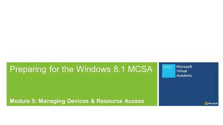 Microsoft Virtual Academy Preparing for the Windows 8.1 MCSA Module 5: Managing Devices & Resource Access.