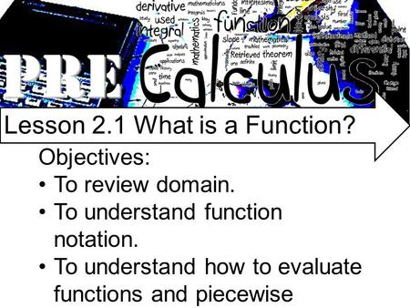 PRE Lesson 2.1 What is a Function? Objectives: To review domain. To understand function notation. To understand how to evaluate functions and piecewise.