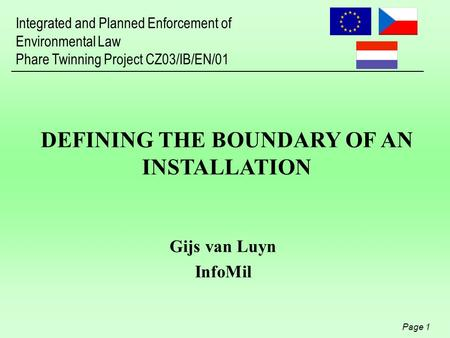 Integrated and Planned Enforcement of Environmental Law Phare Twinning Project CZ03/IB/EN/01 Page 1 DEFINING THE BOUNDARY OF AN INSTALLATION Gijs van Luyn.