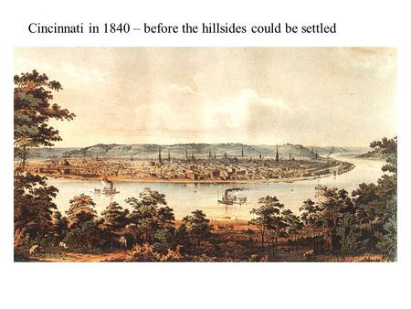 Cincinnati in 1840 – before the hillsides could be settled.
