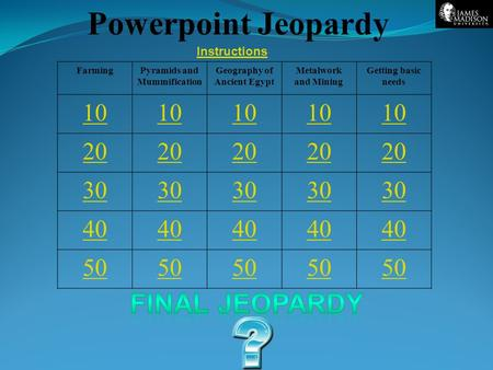 Powerpoint Jeopardy FarmingPyramids and Mummification Geography of Ancient Egypt Metalwork and Mining Getting basic needs 10 20 30 40 50 Instructions.