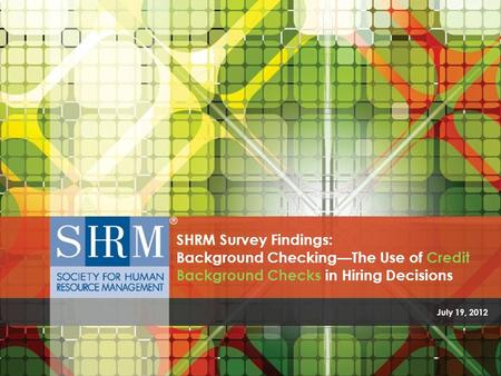 The Use of Credit Background Checks in Hiring Decisions ©SHRM 2012 July 19, 2012 SHRM Survey Findings: Background Checking—The Use of Credit Background.