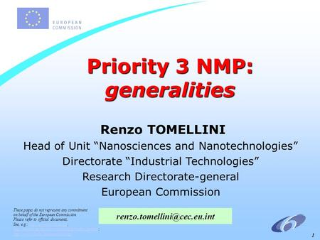 "1 Priority 3 NMP: generalities Renzo TOMELLINI Head of Unit ""Nanosciences and Nanotechnologies"" Directorate ""Industrial Technologies"" Research Directorate-general."