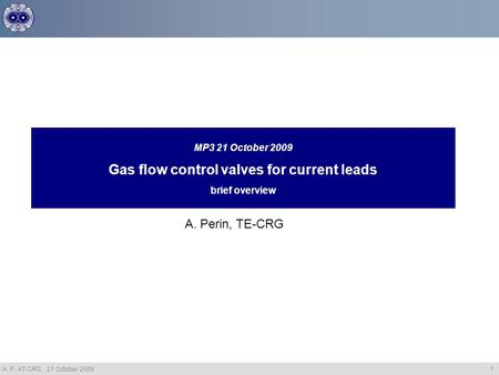 A. P. AT-CRG, 21 October 2009 1 MP3 21 October 2009 Gas flow control valves for current leads brief overview A. Perin, TE-CRG.