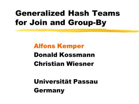 Generalized Hash Teams for Join and Group-By Alfons Kemper Donald Kossmann Christian Wiesner Universität Passau Germany.