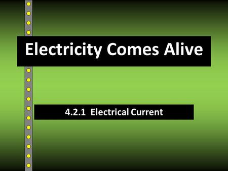 4.2.1 Electrical Current Electricity Comes Alive.