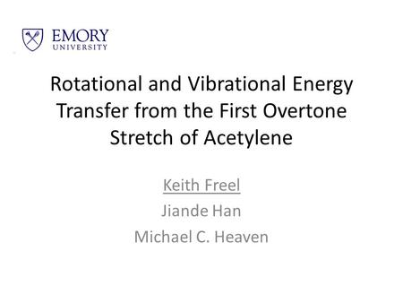 Rotational and Vibrational Energy Transfer from the First Overtone Stretch of Acetylene Keith Freel Jiande Han Michael C. Heaven.