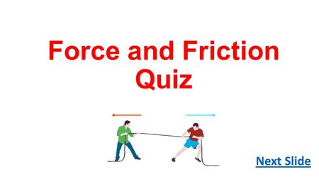 Force and Friction Quiz Next Slide. Q1. What is a force? A. Any kind of push or pull B. A chemical reaction C. A visible movement.