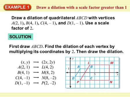 EXAMPLE 1 Draw a dilation with a scale factor greater than 1 SOLUTION Draw a dilation of quadrilateral ABCD with vertices A(2, 1), B(4, 1), C(4, – 1),