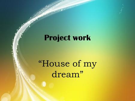 "Project work ""House of my dream""."
