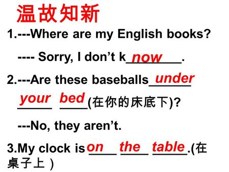 1.---Where are my English books? ---- Sorry, I don't k________. 2.---Are these baseballs______ _____ ____( 在你的床底下 )? ---No, they aren't. 3.My clock is.