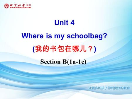 Section B(1a-1e) Unit 4 Where is my schoolbag? ( 我的书包在哪儿? )