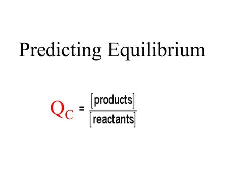 Predicting Equilibrium QCQC. Determine the reaction quotient for a system. Determine if a system is at equilibrium and, if not, which reaction is favoured.