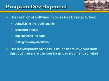 1 Program Development  The creation of software involves four basic activities: establishing the requirements creating a design implementing the code.