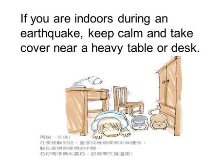 If you are indoors during an earthquake, keep calm and take cover near a heavy table or desk.