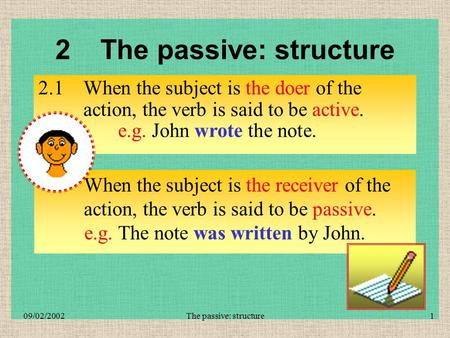 The passive: structure109/02/2002 When the subject is the receiver of the action, the verb is said to be passive. 2The passive: structure 2.1When the.