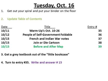 Tuesday, Oct. 16 1.Get out your spiral and put your binder on the floor 2.Update Table of Contents DateTitleEntry # 10/11 Warm-Up's Oct. 10-2635 10/12People.