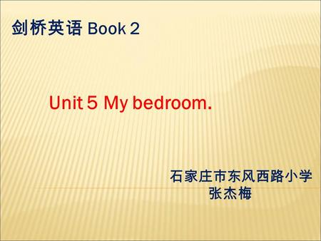 Unit 5 My bedroom. 剑桥英语 Book 2 石家庄市东风西路小学 张杰梅. There is /are … in/under/on…