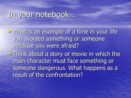 In your notebook… What is an example of a time in your life you avoided something or someone because you were afraid? What is an example of a time in your.