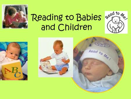 Reading to Babies and Children. When reading to babies – it is OK for babies to do these things… Stop reading if they are not interested Touch and turn.