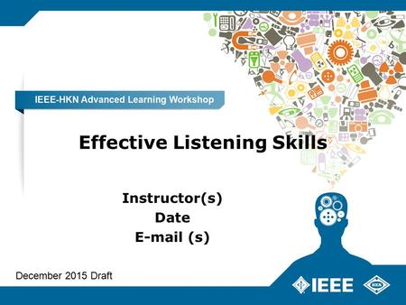 <strong>Effective</strong> Listening <strong>Skills</strong> Instructor(s) Date E-mail (s) December 2015 Draft.