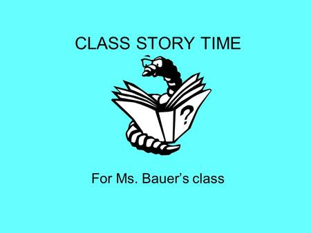 CLASS STORY TIME For Ms. Bauer's class. This is Ms. Bauer, she is getting ready to read to the class.