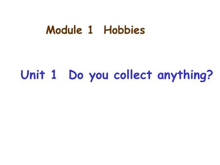 Module 1 Hobbies Unit 1 Do you collect anything?.