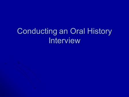Conducting an Oral History Interview. Project Design A topical focus highlights a single subject of historical interest, such as an event an event an.