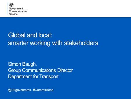 Global and local: smarter working with stakeholders Simon Baugh, Group Communications Director Department for #CommsAcad.