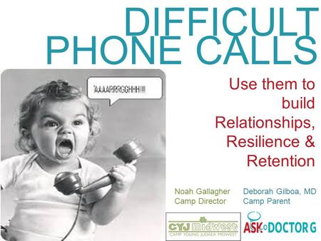 DIFFICULT PHONE CALLS Use them to build Relationships, Resilience & Retention Noah Gallagher Deborah Gilboa, MD Camp Director Camp Parent.