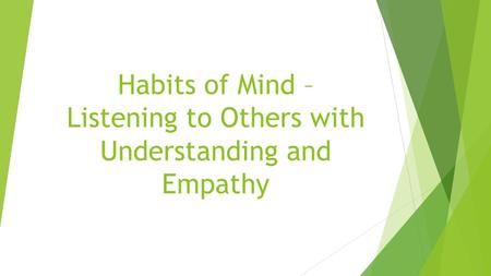 Habits of Mind – Listening to Others with Understanding and Empathy.