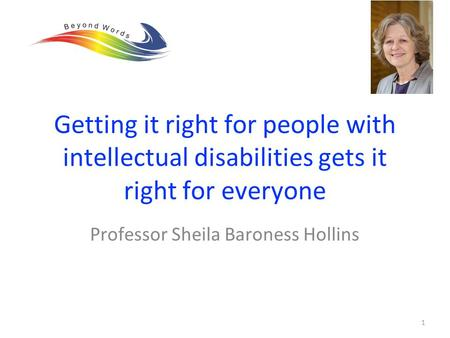 Professor Sheila Baroness Hollins 1 Getting it right for people with intellectual disabilities gets it right for everyone.
