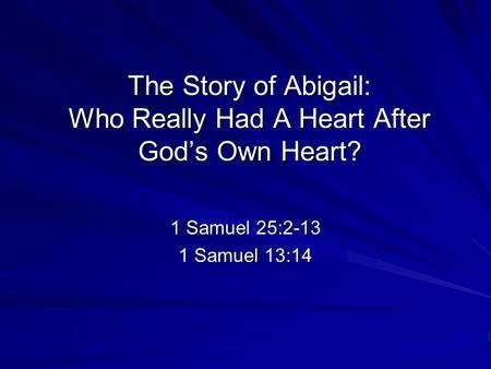 The Story of Abigail: Who Really Had A Heart After God's Own Heart? 1 Samuel 25:2-13 1 Samuel 13:14.