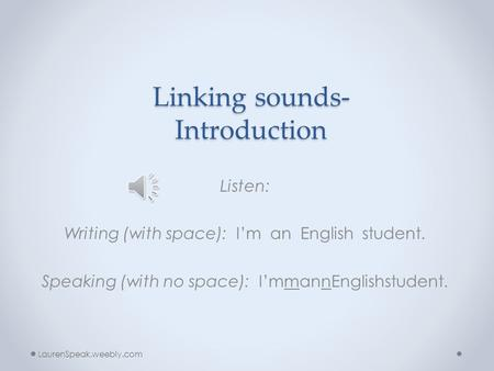 Linking sounds- Introduction Listen: Writing (with space): I'm an English student. Speaking (with no space): I'mmannEnglishstudent. LaurenSpeak.weebly.com.