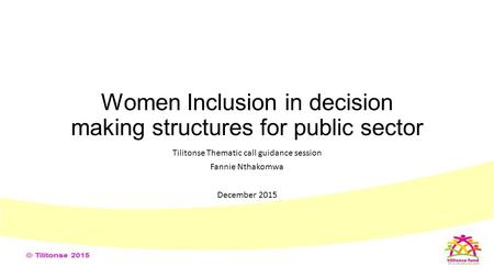 Women Inclusion in decision making structures for public sector Tilitonse Thematic call guidance session Fannie Nthakomwa December 2015.