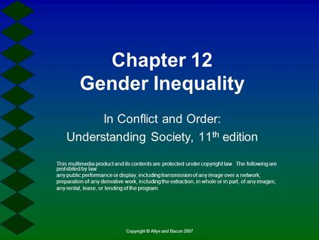 Copyright © Allyn and Bacon 2007 Chapter 12 Gender Inequality In Conflict and Order: Understanding Society, 11 th edition This multimedia product and its.