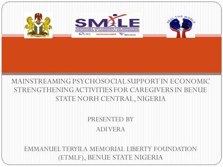 MAINSTREAMING PSYCHOSOCIAL SUPPORT IN ECONOMIC STRENGTHENING ACTIVITIES FOR CAREGIVERS IN BENUE STATE NORH CENTRAL, NIGERIA PRESENTED BY ADI VERA EMMANUEL.