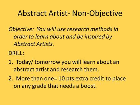 Abstract Artist- Non-Objective Objective: You will use research methods in order to learn about and be inspired by Abstract Artists. DRILL: 1. Today/ tomorrow.