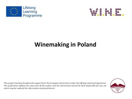 Winemaking in Poland This project has been funded with support from the European Commission under the Lifelong Learning Programme. This publication reflects.