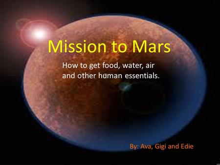 Mission to Mars How to get food, water, air and other human essentials. By: Ava, Gigi and Edie.