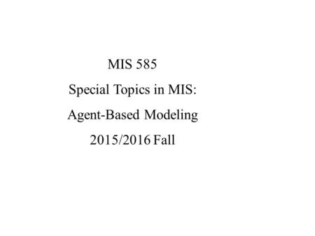 MIS 585 Special Topics in MIS: Agent-Based Modeling 2015/2016 Fall.