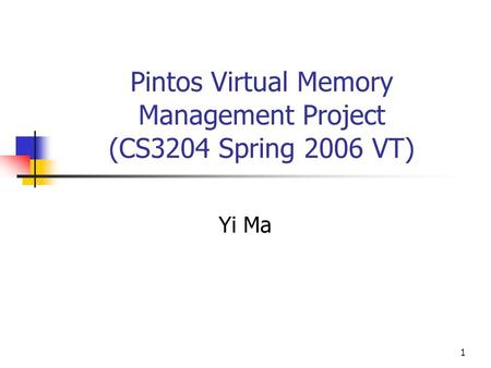 1 Pintos Virtual Memory Management Project (CS3204 Spring 2006 VT) Yi Ma.