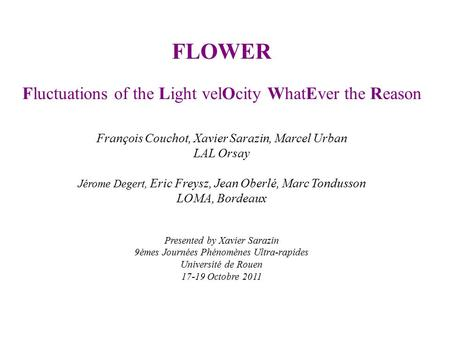 FLOWER Fluctuations of the Light velOcity WhatEver the Reason François Couchot, Xavier Sarazin, Marcel Urban LAL Orsay Jérome Degert, Eric Freysz, Jean.