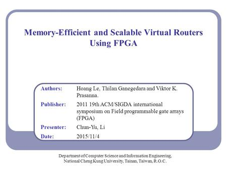 Memory-Efficient and Scalable Virtual Routers Using FPGA Department of Computer Science and Information Engineering, National Cheng Kung University, Tainan,