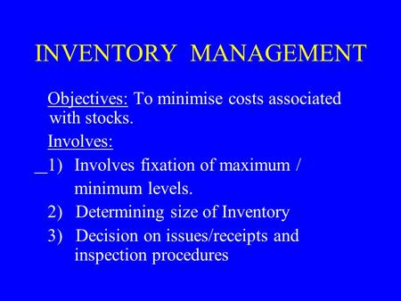 INVENTORY MANAGEMENT Objectives: To minimise costs associated with stocks. Involves: 1)Involves fixation of maximum / minimum levels. 2) Determining size.