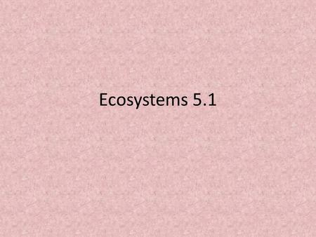 Ecosystems 5.1. Vocabulary 5.1.1 Ecology – the study of relationships between organisms and between organisms and their environment