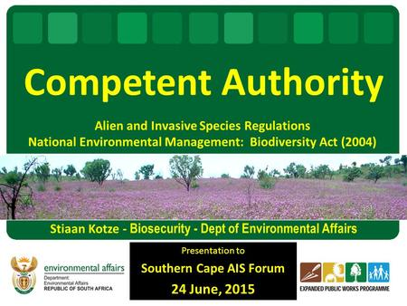 Alien and Invasive Species Regulations National Environmental Management: Biodiversity Act (2004) Presentation to Southern Cape AIS Forum 24 June, 2015.