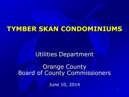 1 Utilities Department Orange County Board of County Commissioners June 10, 2014 TYMBER SKAN CONDOMINIUMS.